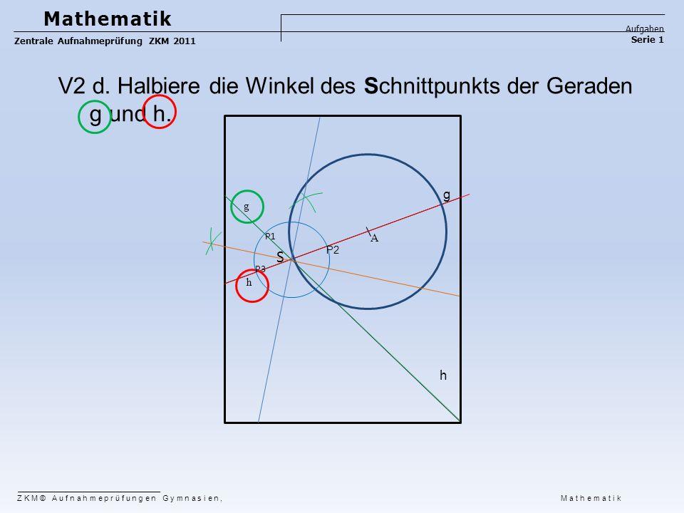 ZKM© Aufnahmeprüfungen Gymnasien, Mathematik Mathematik Aufgaben Serie 1 Zentrale Aufnahmeprüfung ZKM 2011 g h A S P2 g h V2 d. Halbiere die Winkel de