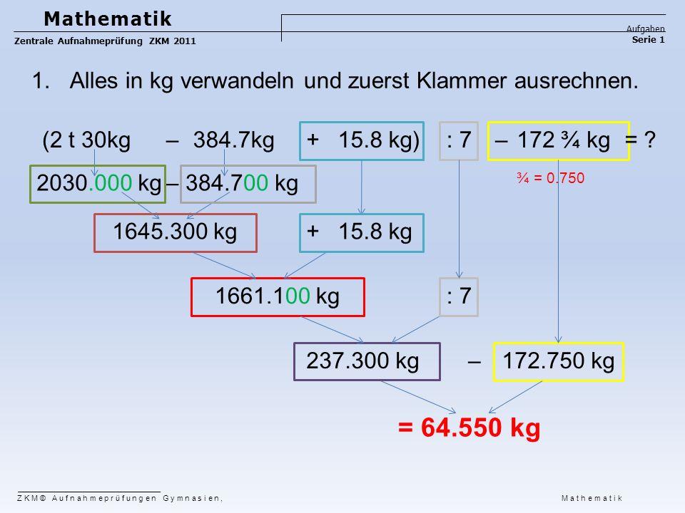 1.Alles in kg verwandeln und zuerst Klammer ausrechnen. ¾ = 0.750 = 64.550 kg ZKM© Aufnahmeprüfungen Gymnasien, Mathematik Mathematik Aufgaben Serie 1