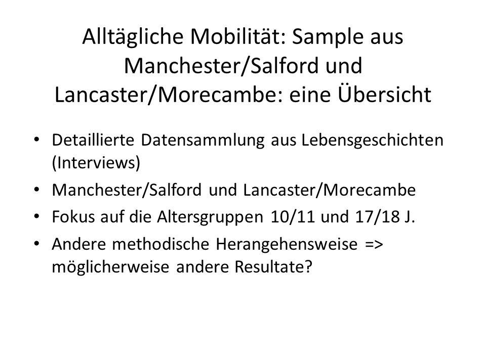 Alltägliche Mobilität: Sample aus Manchester/Salford und Lancaster/Morecambe: eine Übersicht Detaillierte Datensammlung aus Lebensgeschichten (Interviews) Manchester/Salford und Lancaster/Morecambe Fokus auf die Altersgruppen 10/11 und 17/18 J.