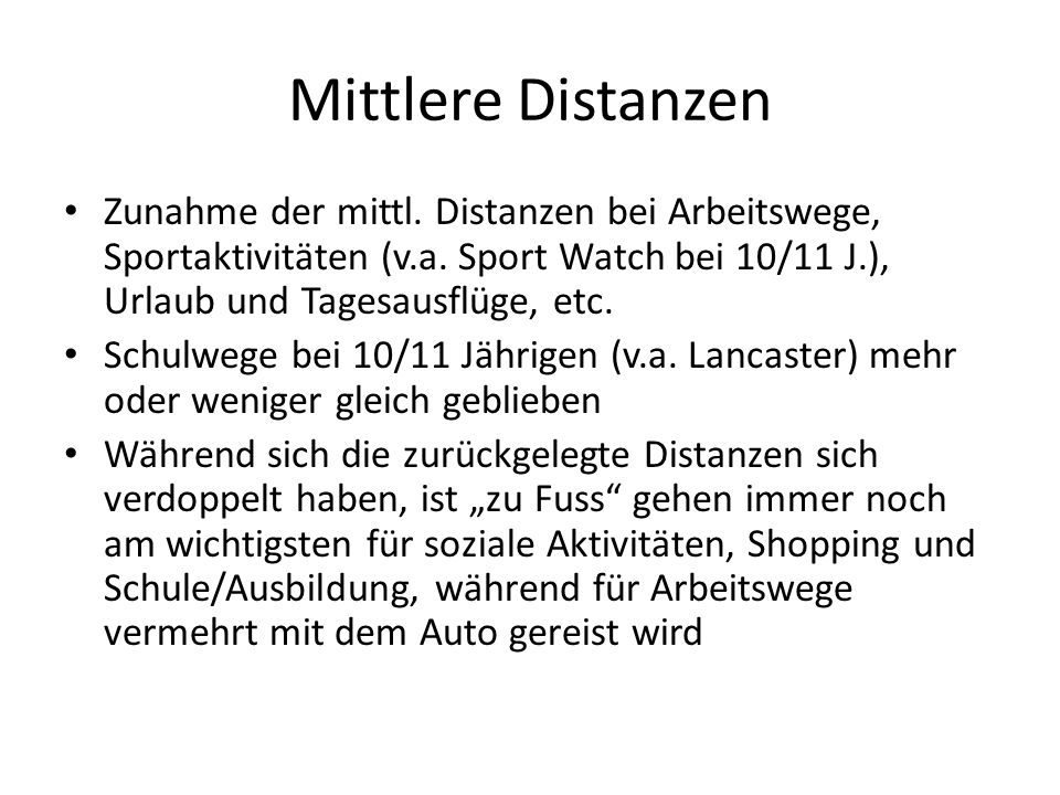 Mittlere Distanzen Zunahme der mittl. Distanzen bei Arbeitswege, Sportaktivitäten (v.a. Sport Watch bei 10/11 J.), Urlaub und Tagesausflüge, etc. Schu
