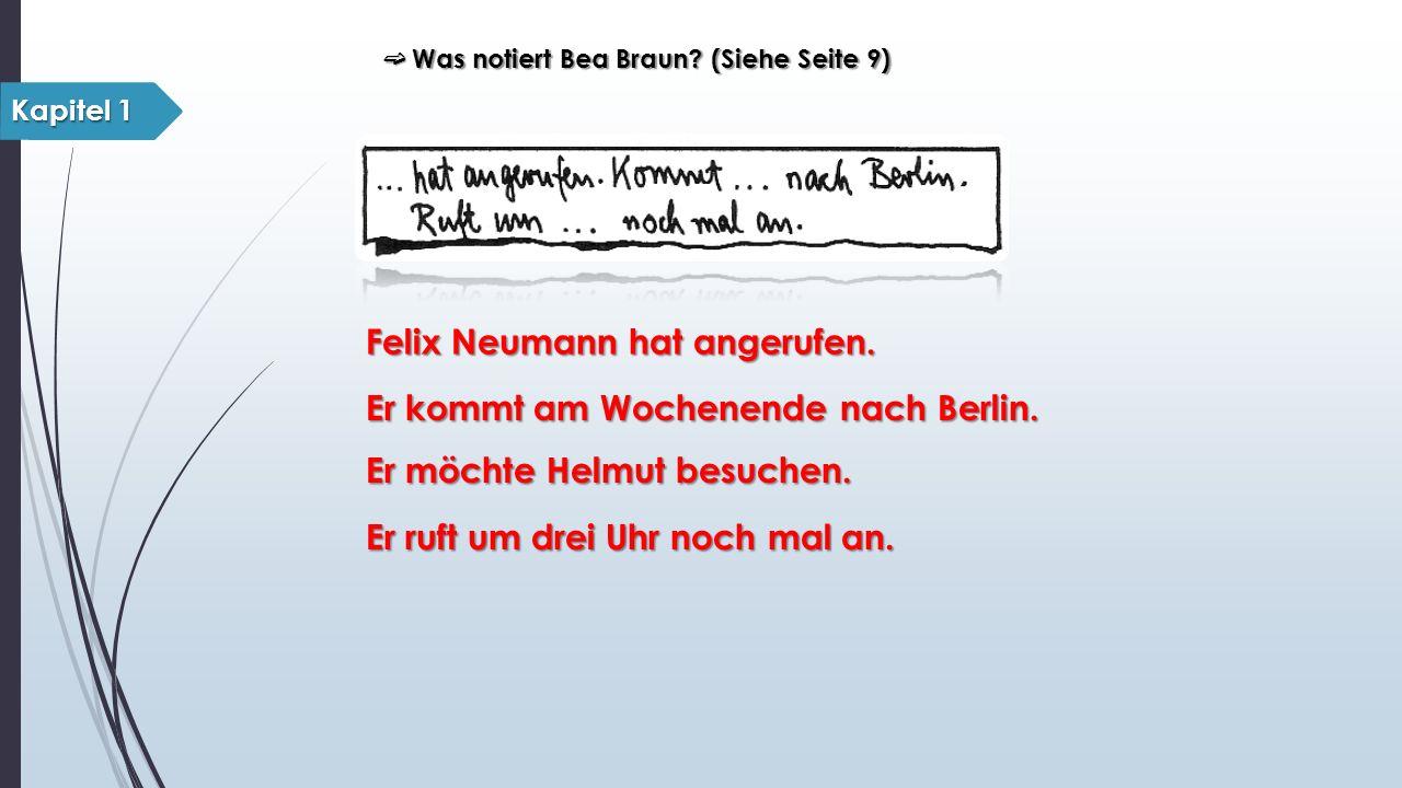 ➫ Was notiert Bea Braun? (Siehe Seite 9) Kapitel 1 Felix Neumann hat angerufen. Er kommt am Wochenende nach Berlin. Er möchte Helmut besuchen. Er ruft