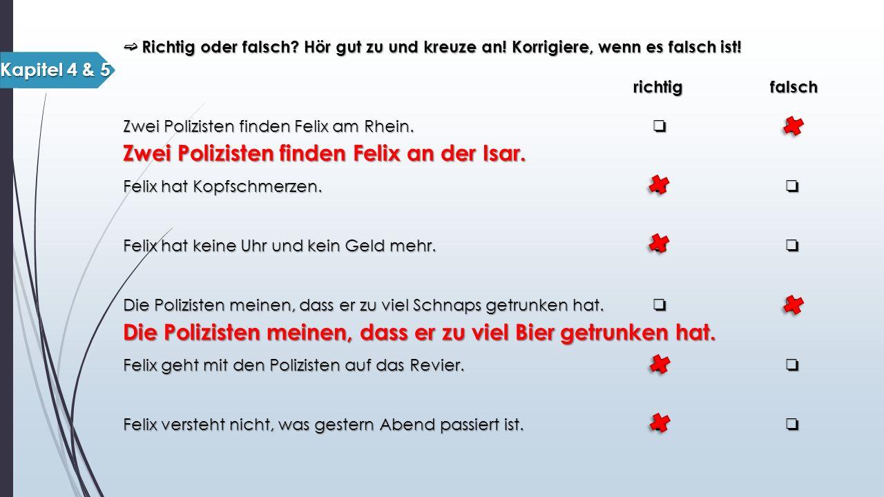 ➫ Richtig oder falsch? Hör gut zu und kreuze an! Korrigiere, wenn es falsch ist! richtig falsch richtig falsch Zwei Polizisten finden Felix am Rhein.