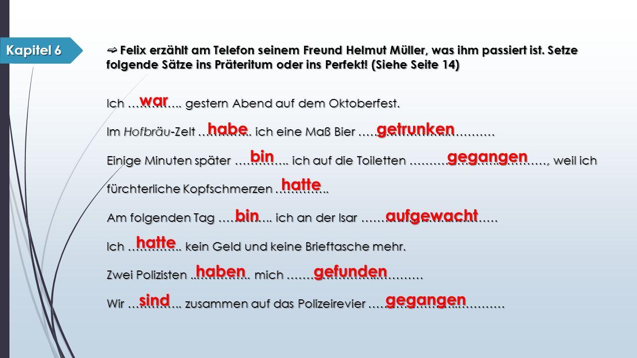 ➫ Felix erzählt am Telefon seinem Freund Helmut Müller, was ihm passiert ist. Setze folgende Sätze ins Präteritum oder ins Perfekt! (Siehe Seite 14) I