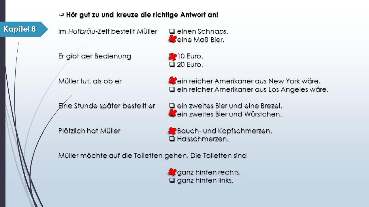 ➫ Hör gut zu und kreuze die richtige Antwort an! Im Hofbräu-Zelt bestellt Müller  einen Schnaps.  eine Maß Bier. Er gibt der Bedienung  10 Euro. 