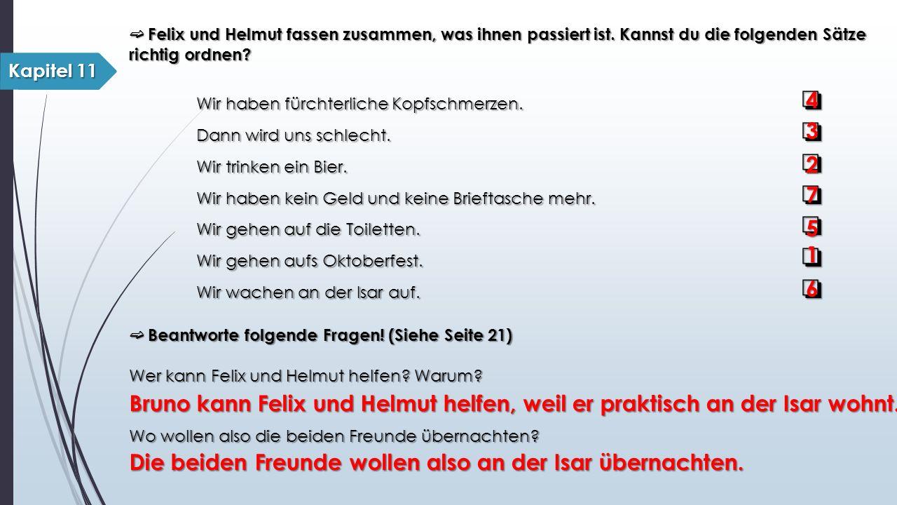 ➫ Felix und Helmut fassen zusammen, was ihnen passiert ist. Kannst du die folgenden Sätze richtig ordnen? Wir haben fürchterliche Kopfschmerzen. ❏ Dan