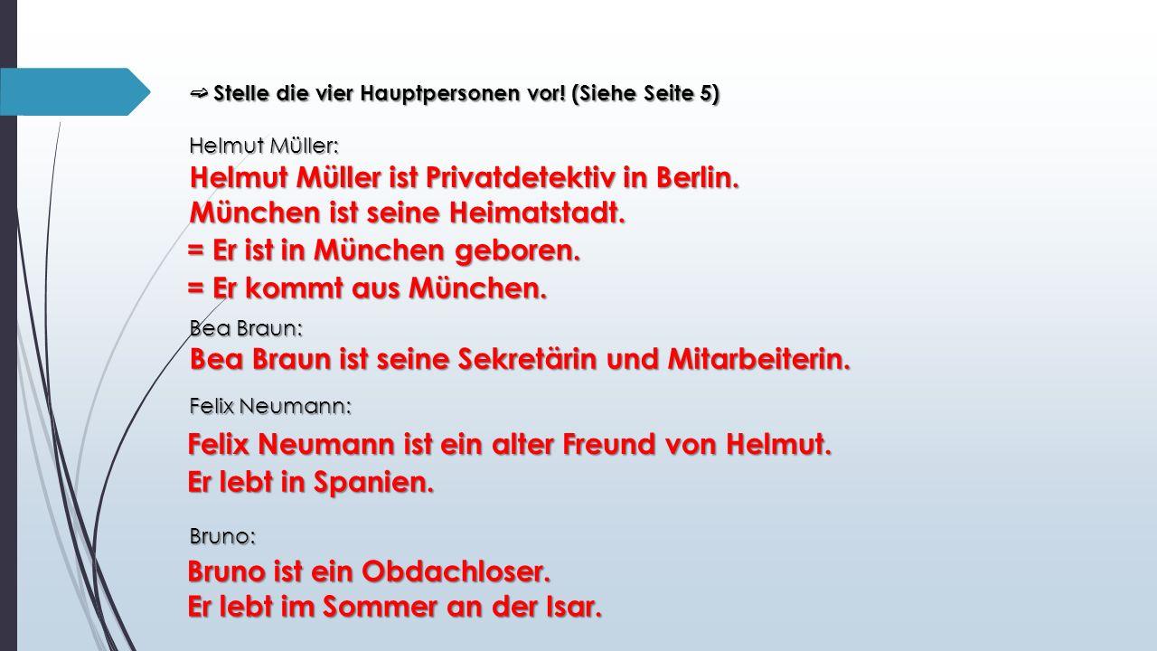 ➫ Stelle die vier Hauptpersonen vor! (Siehe Seite 5) Helmut Müller: Helmut Müller: Bea Braun: Felix Neumann: Bruno: Helmut Müller ist Privatdetektiv i