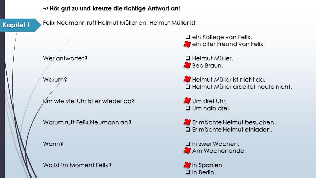 ➫ Hör gut zu und kreuze die richtige Antwort an! Felix Neumann ruft Helmut Müller an. Helmut Müller ist  ein Kollege von Felix.  ein alter Freund vo