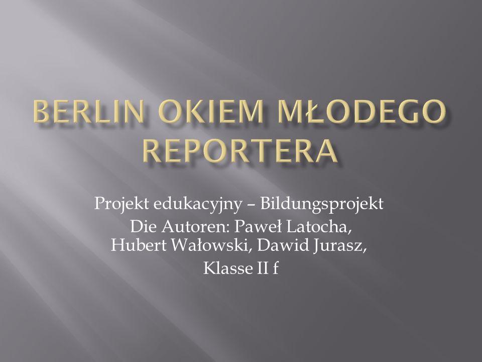 Projekt edukacyjny – Bildungsprojekt Die Autoren: Paweł Latocha, Hubert Wałowski, Dawid Jurasz, Klasse II f