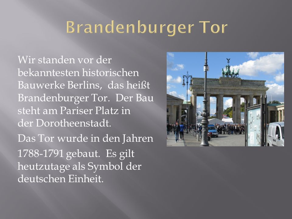 Wir standen vor der bekanntesten historischen Bauwerke Berlins, das heißt Brandenburger Tor.