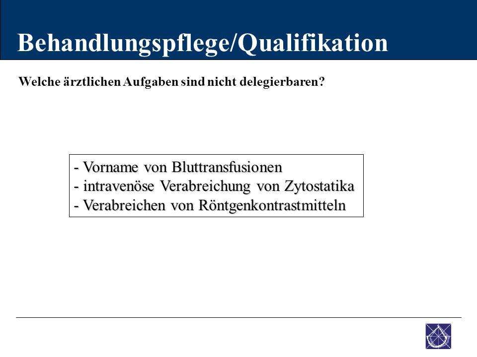 Welche ärztlichen Aufgaben sind nicht delegierbaren? Behandlungspflege/Qualifikation - Vorname von Bluttransfusionen - intravenöse Verabreichung von Z