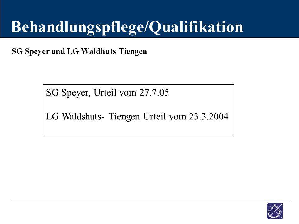 SG Speyer und LG Waldhuts-Tiengen Behandlungspflege/Qualifikation SG Speyer, Urteil vom 27.7.05 LG Waldshuts- Tiengen Urteil vom 23.3.2004