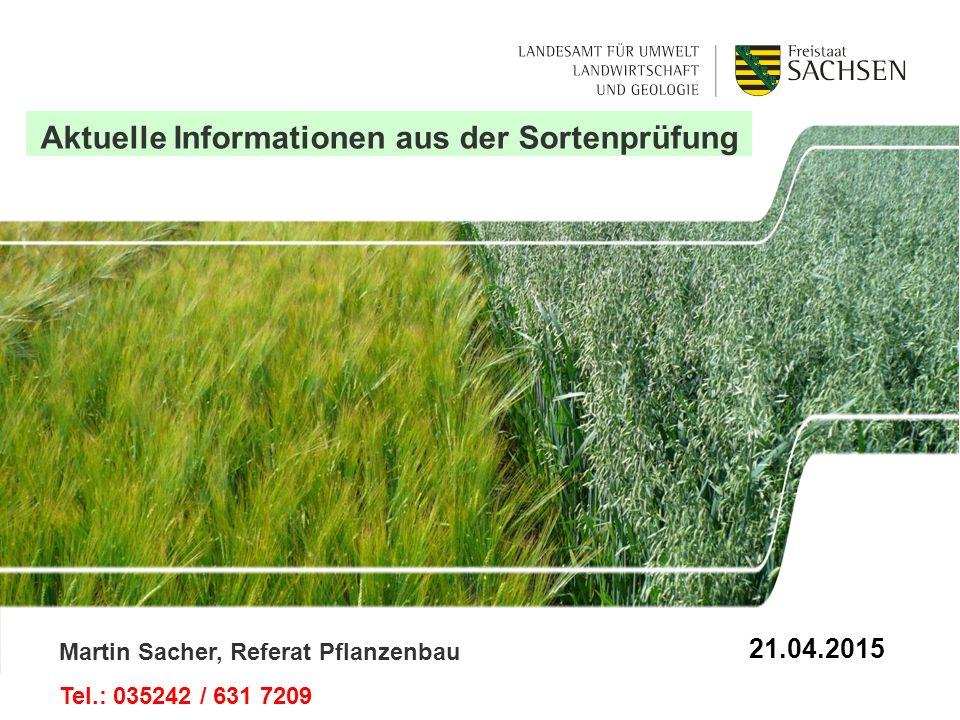 Aktuelle Informationen aus der Sortenprüfung Martin Sacher, Referat Pflanzenbau Tel.: 035242 / 631 7209 21.04.2015