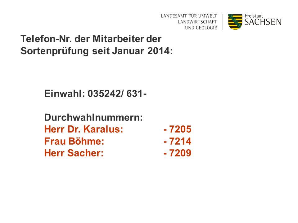Telefon-Nr. der Mitarbeiter der Sortenprüfung seit Januar 2014: Einwahl: 035242/ 631- Durchwahlnummern: Herr Dr. Karalus: - 7205 Frau Böhme: - 7214 He