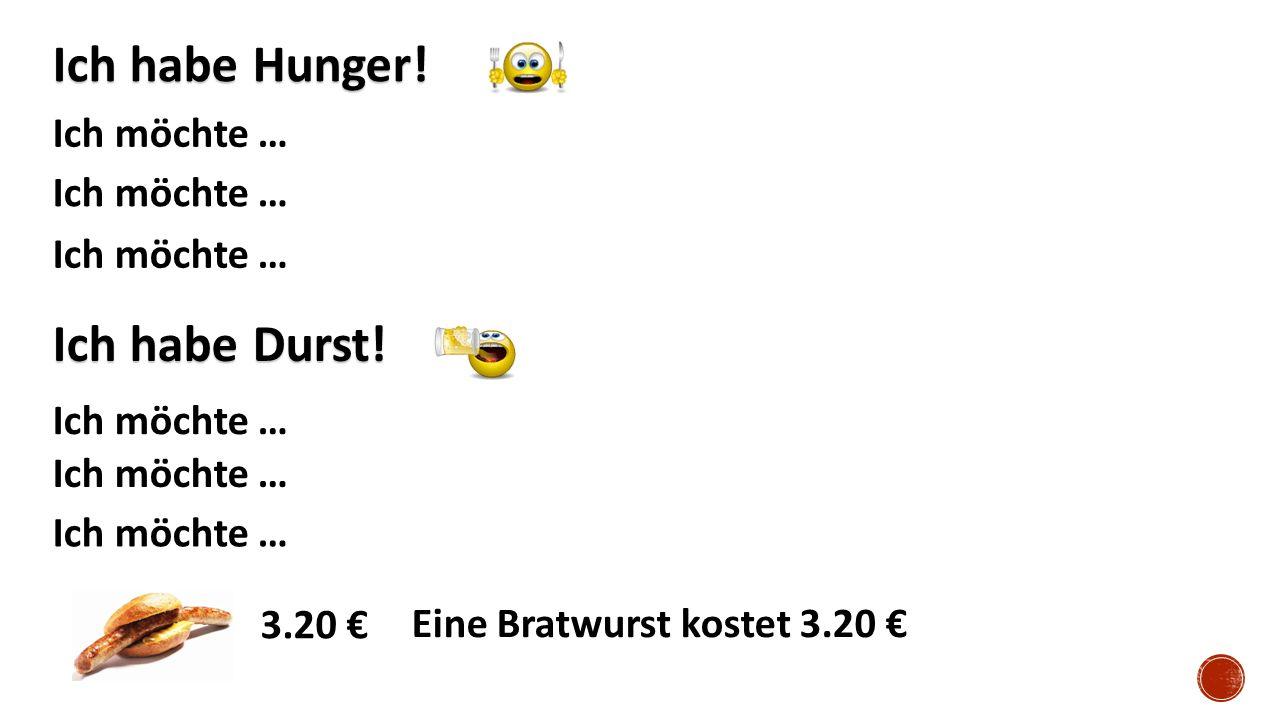 Ich habe Hunger! Ich möchte … Ich habe Durst! Ich möchte … 3.20 € Eine Bratwurst kostet 3.20 €