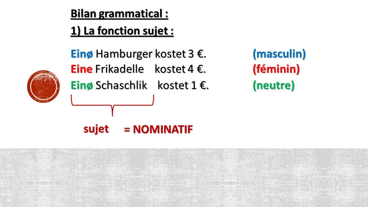 Bilan grammatical : 1) La fonction sujet : Einø Hamburger kostet 3 €. Eine Frikadelle kostet 4 €. Einø Schaschlik kostet 1 €. (masculin) (féminin) (ne