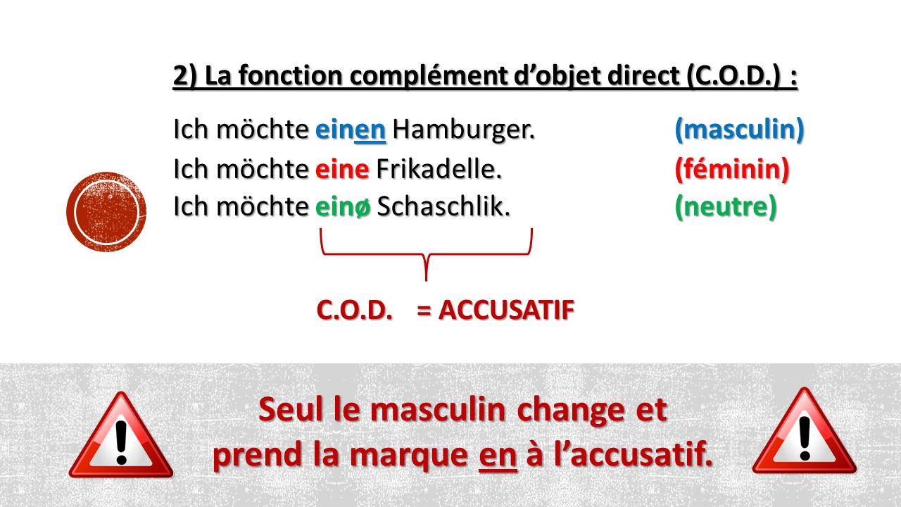 2) La fonction complément d'objet direct (C.O.D.) : Ich möchte einen Hamburger. Ich möchte einø Schaschlik. Ich möchte eine Frikadelle. (masculin) (fé