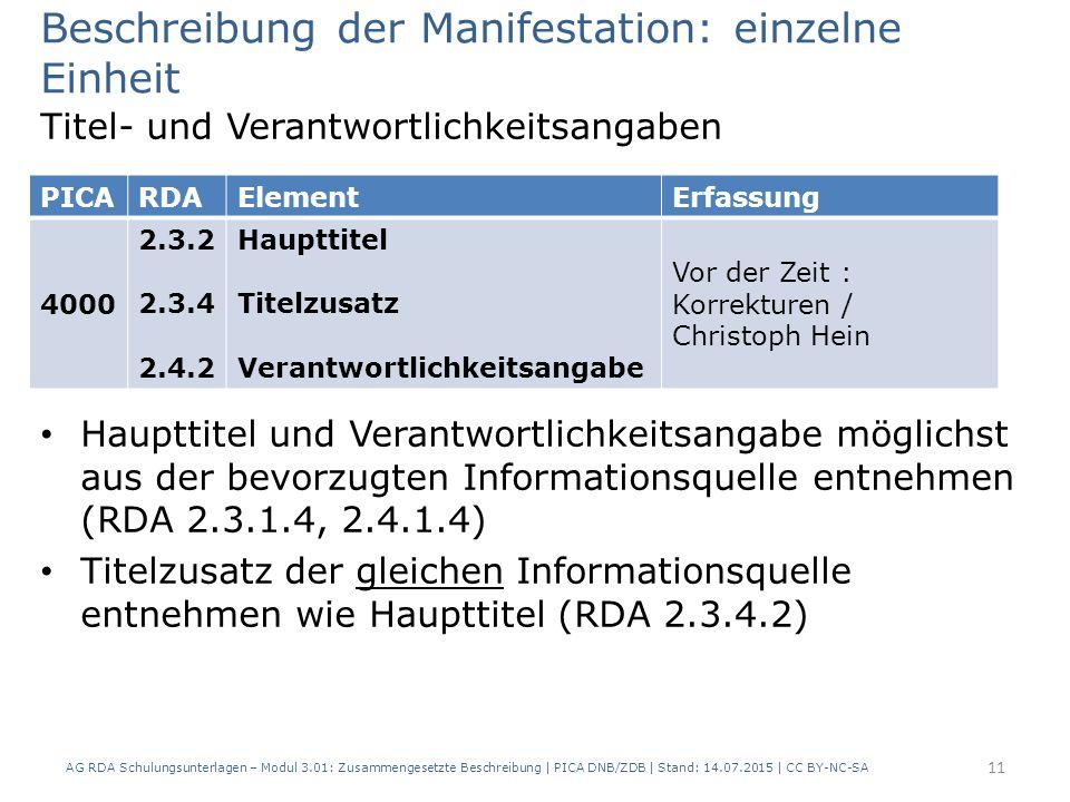 Beschreibung der Manifestation: einzelne Einheit Titel- und Verantwortlichkeitsangaben Haupttitel und Verantwortlichkeitsangabe möglichst aus der bevorzugten Informationsquelle entnehmen (RDA 2.3.1.4, 2.4.1.4) Titelzusatz der gleichen Informationsquelle entnehmen wie Haupttitel (RDA 2.3.4.2) PICARDAElementErfassung 4000 2.3.2 2.3.4 2.4.2 Haupttitel Titelzusatz Verantwortlichkeitsangabe Vor der Zeit : Korrekturen / Christoph Hein 11 AG RDA Schulungsunterlagen – Modul 3.01: Zusammengesetzte Beschreibung | PICA DNB/ZDB | Stand: 14.07.2015 | CC BY-NC-SA