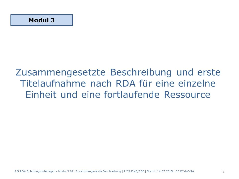 Zusammengesetzte Beschreibung und erste Titelaufnahme nach RDA für eine einzelne Einheit und eine fortlaufende Ressource Modul 3 2 AG RDA Schulungsunterlagen – Modul 3.01: Zusammengesetzte Beschreibung | PICA DNB/ZDB | Stand: 14.07.2015 | CC BY-NC-SA