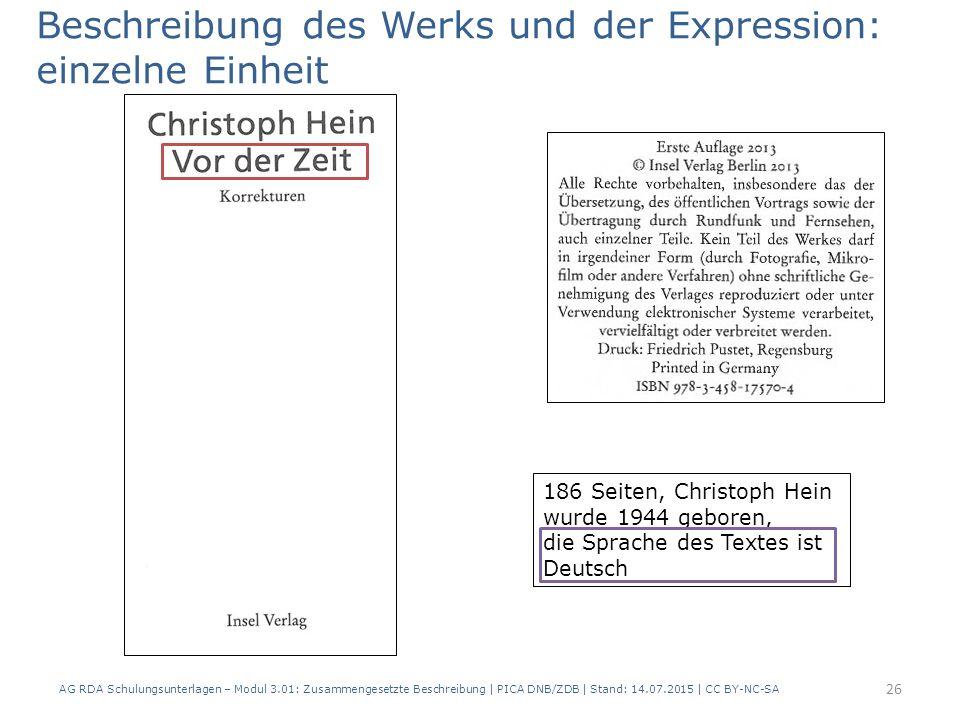 Beschreibung des Werks und der Expression: einzelne Einheit 186 Seiten, Christoph Hein wurde 1944 geboren, die Sprache des Textes ist Deutsch 26 AG RDA Schulungsunterlagen – Modul 3.01: Zusammengesetzte Beschreibung | PICA DNB/ZDB | Stand: 14.07.2015 | CC BY-NC-SA