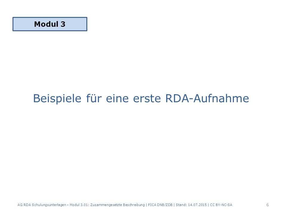 Beispiel einzelne Einheit: 3.01 Vor der Zeit / Christoph Hein 186 Seiten, Christoph Hein wurde 1944 geboren, die Sprache des Textes ist Deutsch 7 AG RDA Schulungsunterlagen – Modul 3.01: Zusammengesetzte Beschreibung   PICA DNB/ZDB   Stand: 14.07.2015   CC BY-NC-SA