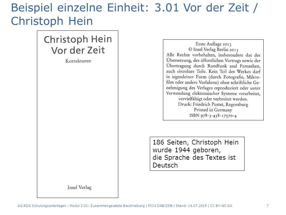 Beispiel einzelne Einheit: 3.01 Vor der Zeit / Christoph Hein 186 Seiten, Christoph Hein wurde 1944 geboren, die Sprache des Textes ist Deutsch 7 AG RDA Schulungsunterlagen – Modul 3.01: Zusammengesetzte Beschreibung | PICA DNB/ZDB | Stand: 14.07.2015 | CC BY-NC-SA