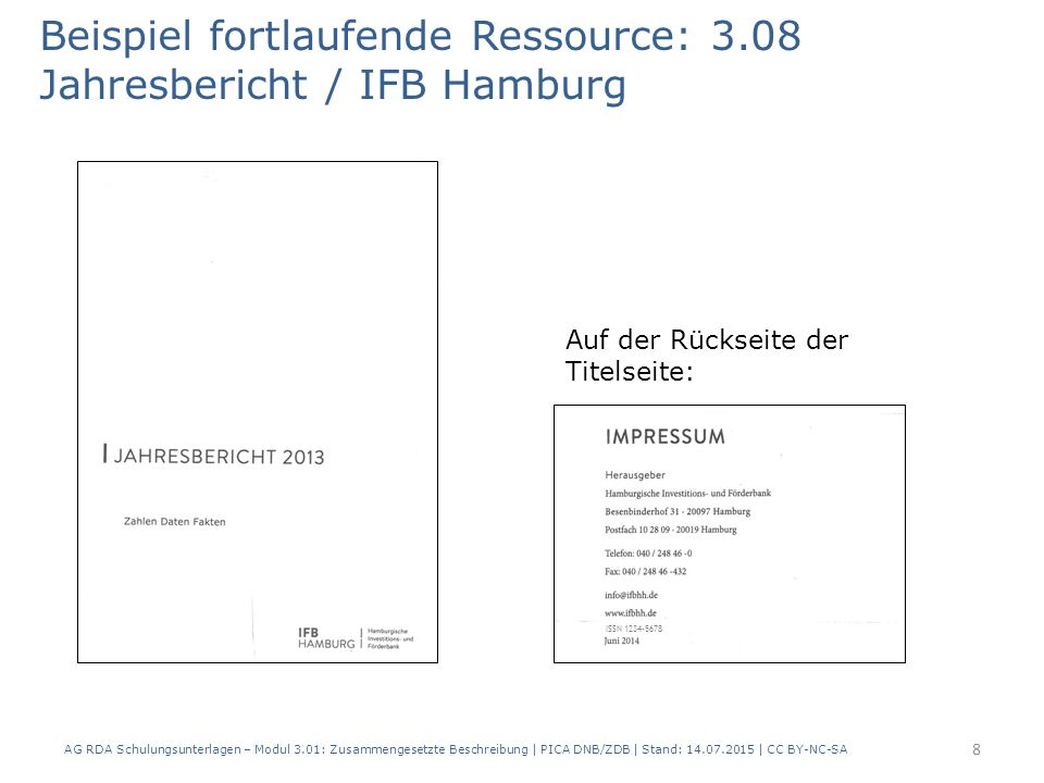 Beispiel fortlaufende Ressource: 3.08 Jahresbericht / IFB Hamburg Auf der Rückseite der Titelseite: ISSN 1234-5678 8 AG RDA Schulungsunterlagen – Modul 3.01: Zusammengesetzte Beschreibung | PICA DNB/ZDB | Stand: 14.07.2015 | CC BY-NC-SA