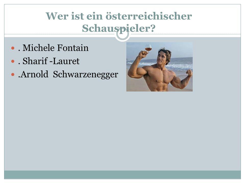 Wer ist ein österreichischer Schauspieler . Michele Fontain. Sharif -Lauret.Arnold Schwarzenegger
