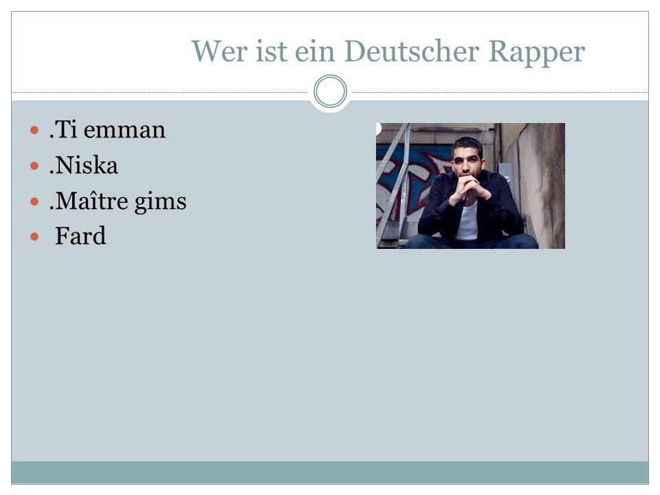 Wer ist ein Deutscher Rapper.Ti emman.Niska.Maître gims Fard