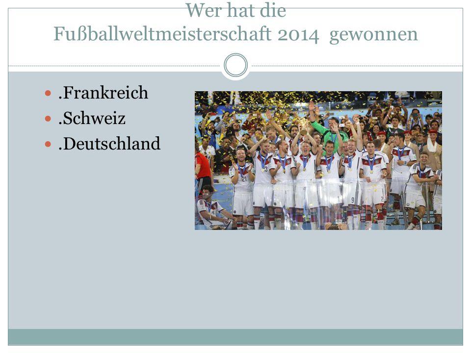 Wer hat die Fußballweltmeisterschaft 2014 gewonnen.Frankreich.Schweiz.Deutschland
