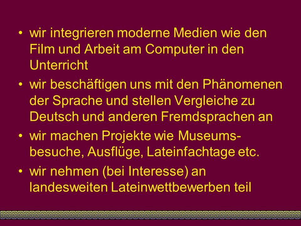wir integrieren moderne Medien wie den Film und Arbeit am Computer in den Unterricht wir beschäftigen uns mit den Phänomenen der Sprache und stellen Vergleiche zu Deutsch und anderen Fremdsprachen an wir machen Projekte wie Museums- besuche, Ausflüge, Lateinfachtage etc.