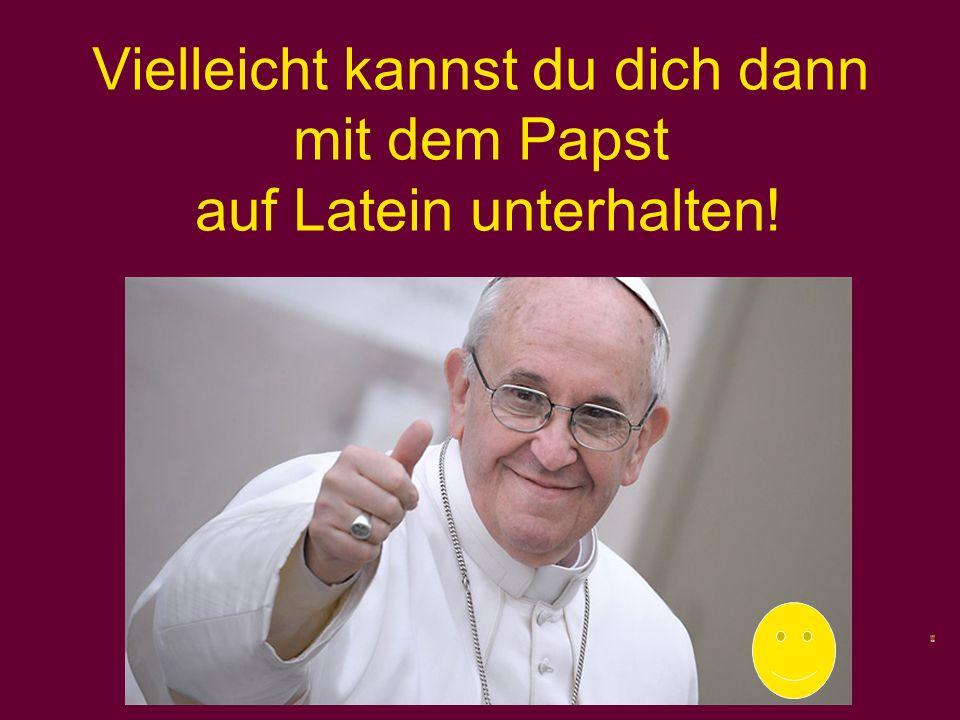 Vielleicht kannst du dich dann mit dem Papst auf Latein unterhalten!
