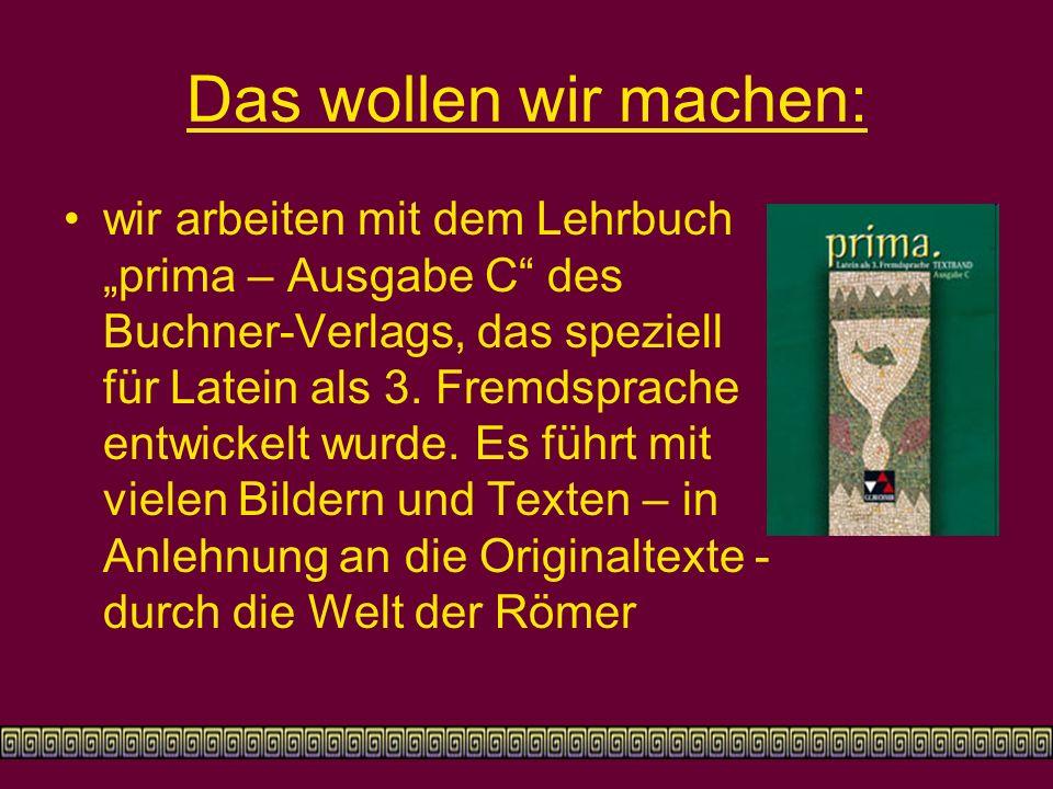 """Das wollen wir machen: wir arbeiten mit dem Lehrbuch """"prima – Ausgabe C des Buchner-Verlags, das speziell für Latein als 3."""