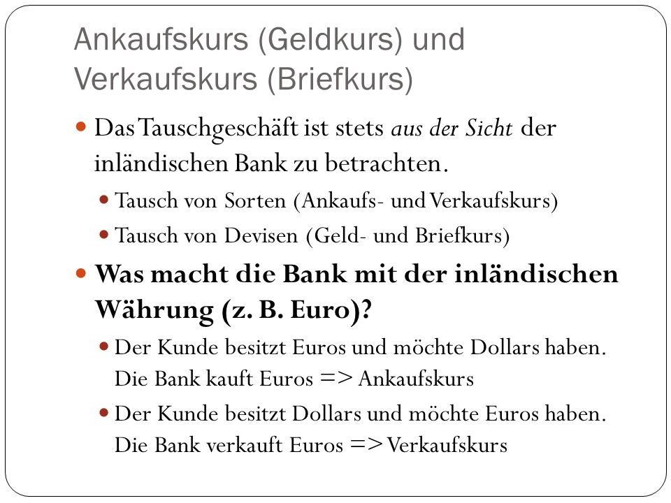 Ankaufskurs (Geldkurs) und Verkaufskurs (Briefkurs) Das Tauschgeschäft ist stets aus der Sicht der inländischen Bank zu betrachten. Tausch von Sorten