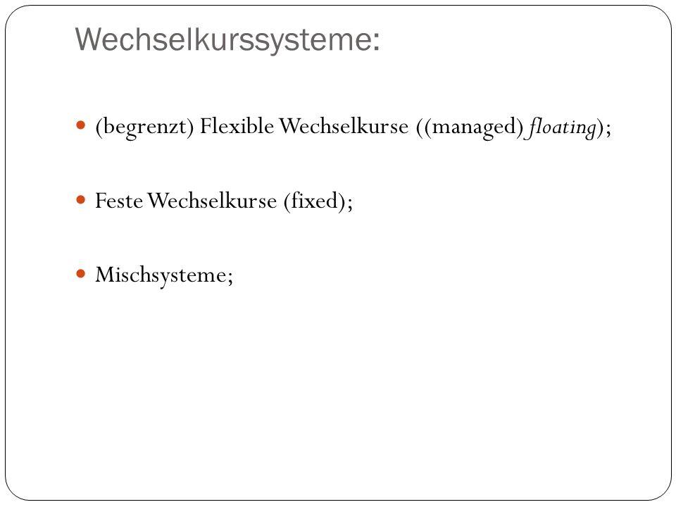 Wechselkurssysteme: (begrenzt) Flexible Wechselkurse ((managed) floating); Feste Wechselkurse (fixed); Mischsysteme;