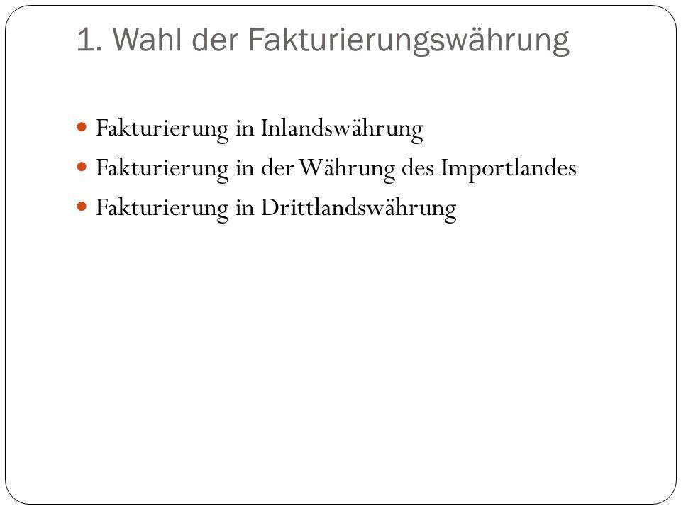 1. Wahl der Fakturierungswährung Fakturierung in Inlandswährung Fakturierung in der Währung des Importlandes Fakturierung in Drittlandswährung