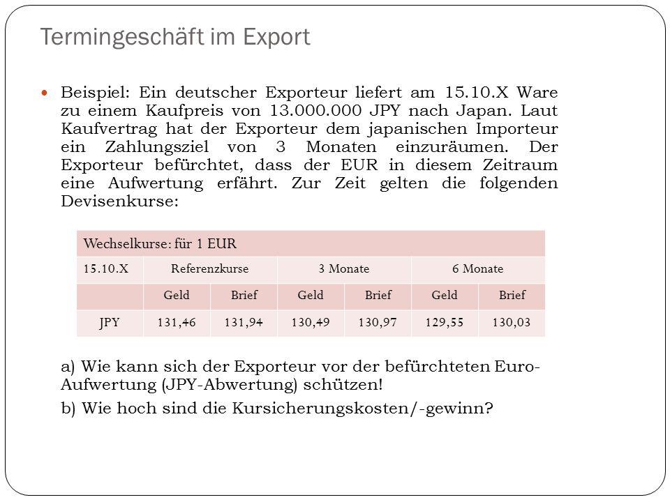 Termingeschäft im Export Beispiel: Ein deutscher Exporteur liefert am 15.10.X Ware zu einem Kaufpreis von 13.000.000 JPY nach Japan. Laut Kaufvertrag