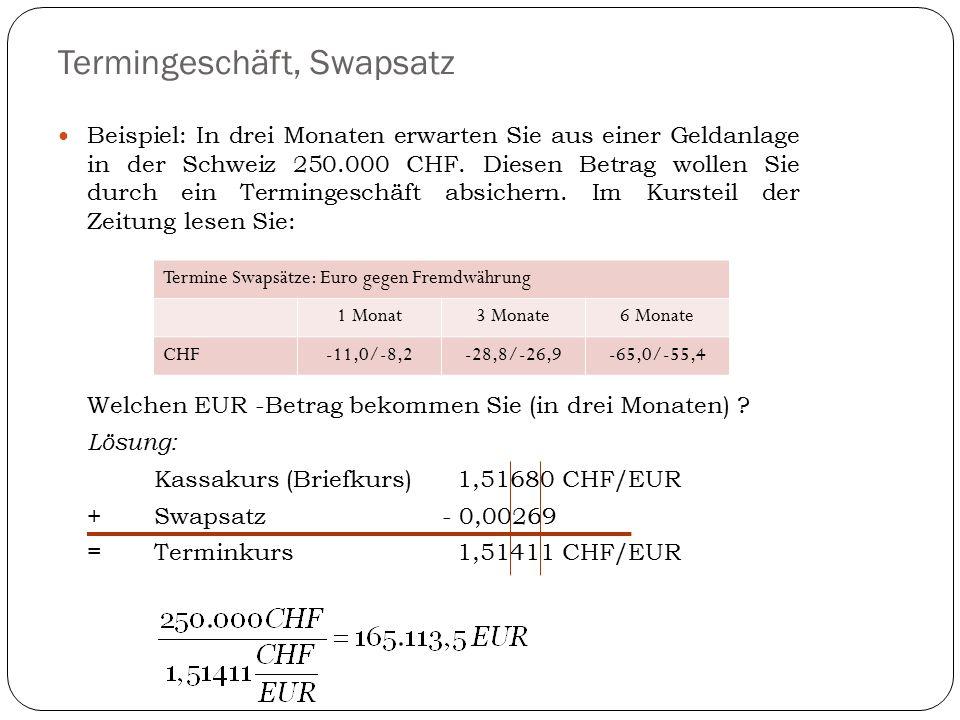 Termingeschäft, Swapsatz Beispiel: In drei Monaten erwarten Sie aus einer Geldanlage in der Schweiz 250.000 CHF. Diesen Betrag wollen Sie durch ein Te
