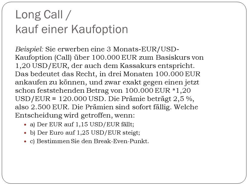 Long Call / kauf einer Kaufoption Beispiel: Sie erwerben eine 3 Monats-EUR/USD- Kaufoption (Call) über 100.000 EUR zum Basiskurs von 1,20 USD/EUR, der