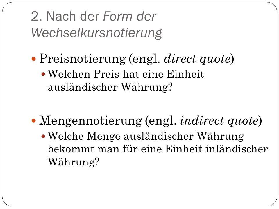 2. Nach der Form der Wechselkursnotierung Preisnotierung (engl. direct quote ) Welchen Preis hat eine Einheit ausländischer Währung? Mengennotierung (