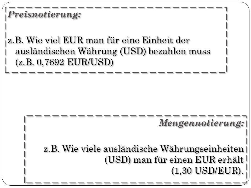 Mengennotierung: z.B. Wie viele ausländische Währungseinheiten (USD) man für einen EUR erhält (1,30 USD/EUR). Mengennotierung: z.B. Wie viele ausländi