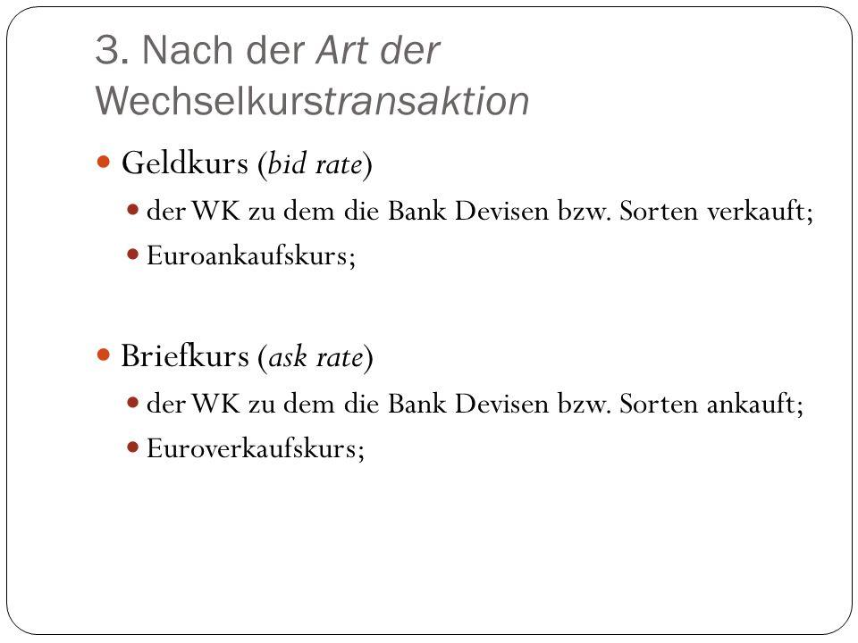 3. Nach der Art der Wechselkurstransaktion Geldkurs (bid rate) der WK zu dem die Bank Devisen bzw. Sorten verkauft; Euroankaufskurs; Briefkurs (ask ra