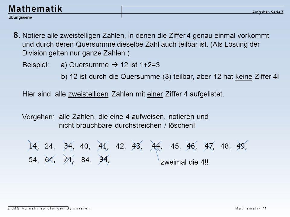 64, Mathematik Übungsserie Aufgaben Serie 7 ZKM© Aufnahmeprüfungen Gymnasien, Mathematik 71 8. Notiere alle zweistelligen Zahlen, in denen die Ziffer