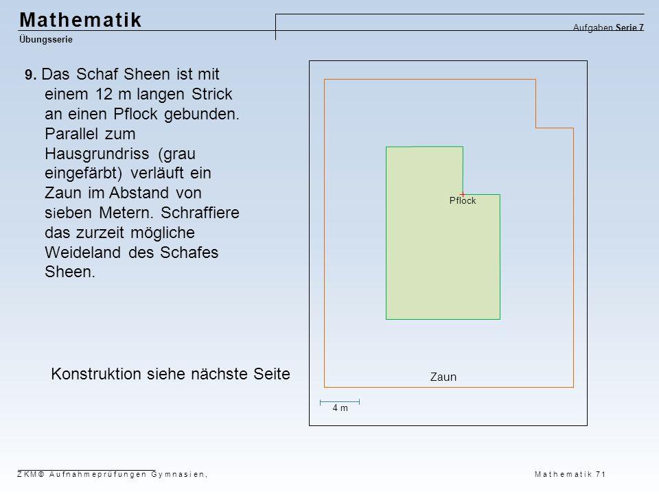 Mathematik Übungsserie Aufgaben Serie 7 ZKM© Aufnahmeprüfungen Gymnasien, Mathematik 71 9. Das Schaf Sheen ist mit einem 12 m langen Strick an einen P