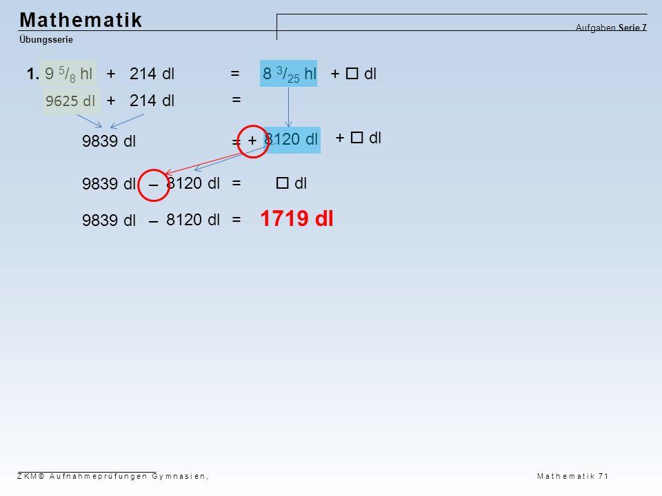 8120 dl Mathematik Übungsserie Aufgaben Serie 7 ZKM© Aufnahmeprüfungen Gymnasien, Mathematik 71 1. 9 5 / 8 hl + 214 dl = 8 3 / 25 hl +  dl 9625 dl +