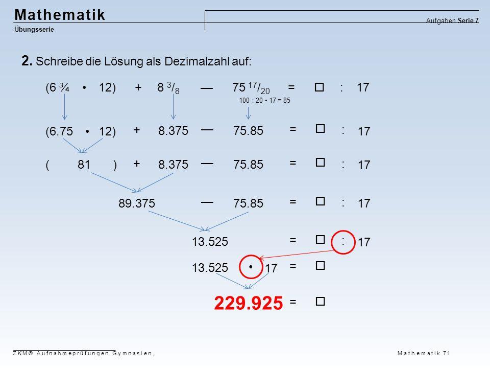 Mathematik Übungsserie Aufgaben Serie 7 ZKM© Aufnahmeprüfungen Gymnasien, Mathematik 71 2. Schreibe die Lösung als Dezimalzahl auf: (6 ¾ 12) + 8 3 / 8
