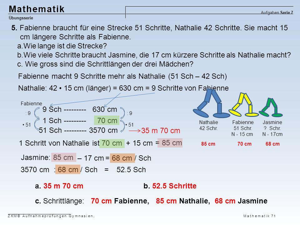 = 68 cm / Sch = 85 cm Mathematik Übungsserie Aufgaben Serie 7 ZKM© Aufnahmeprüfungen Gymnasien, Mathematik 71 Nathalie: 42 15 cm (länger) = 630 cm = 9