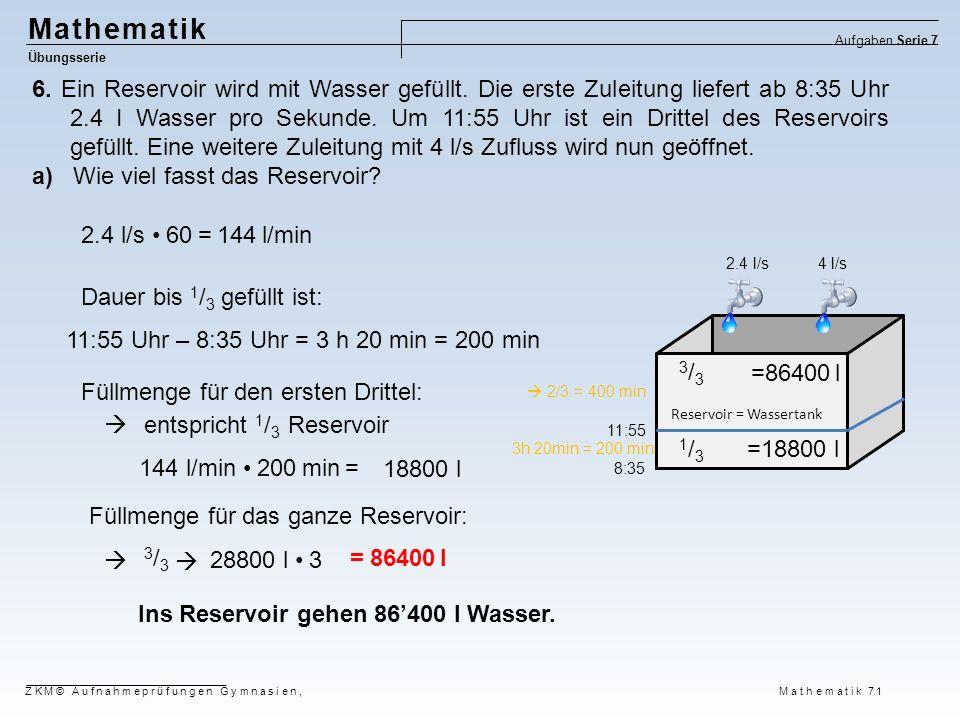 Mathematik Übungsserie Aufgaben Serie 7 6. Ein Reservoir wird mit Wasser gefüllt. Die erste Zuleitung liefert ab 8:35 Uhr 2.4 I Wasser pro Sekunde. Um