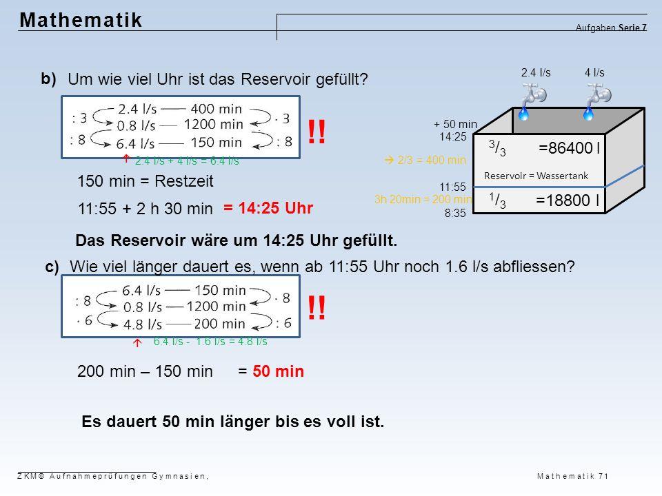 Mathematik Aufgaben Serie 7 ZKM© Aufnahmeprüfungen Gymnasien, Mathematik 71 Es dauert 50 min länger bis es voll ist. 200 min – 150 min= 50 min Wie vie