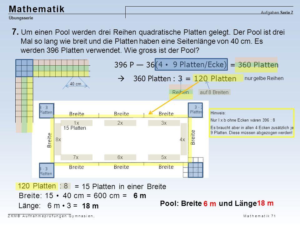 = 360 Platten (4 9 Platten/Ecke) Mathematik Übungsserie Aufgaben Serie 7 ZKM© Aufnahmeprüfungen Gymnasien, Mathematik 71 7. Um einen Pool werden drei