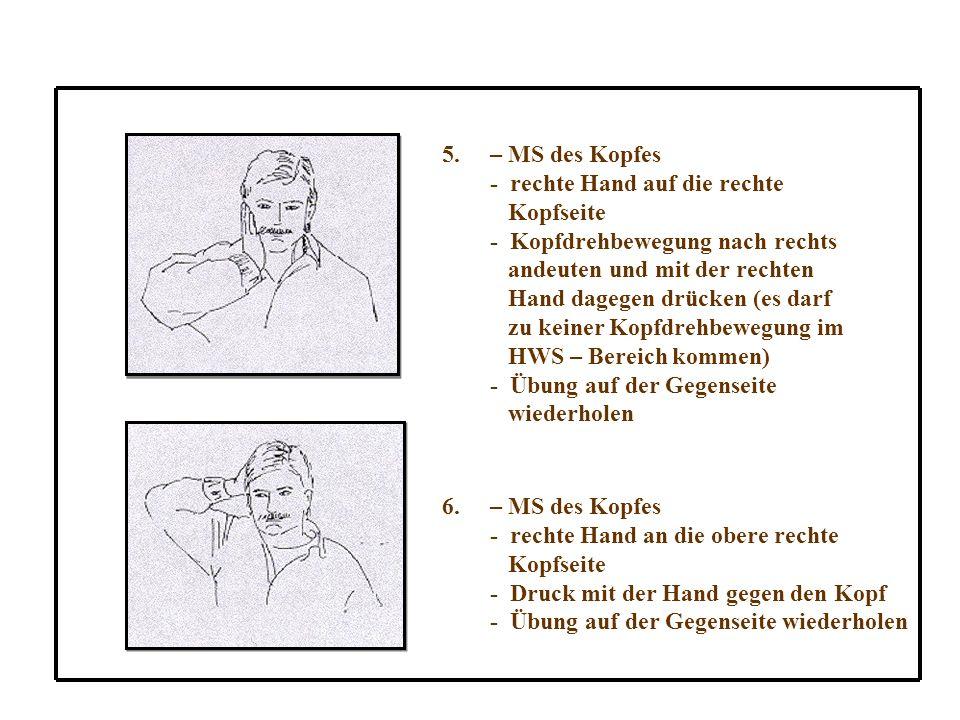 5.– MS des Kopfes - rechte Hand auf die rechte Kopfseite - Kopfdrehbewegung nach rechts andeuten und mit der rechten Hand dagegen drücken (es darf zu keiner Kopfdrehbewegung im HWS – Bereich kommen) - Übung auf der Gegenseite wiederholen 6.– MS des Kopfes - rechte Hand an die obere rechte Kopfseite - Druck mit der Hand gegen den Kopf - Übung auf der Gegenseite wiederholen